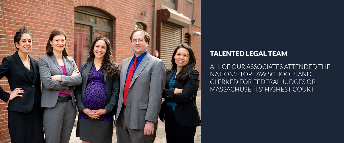 Talented legal team, all of our associates attended the Nation's top law schools and clerked for federal judges or massachusett's highest court